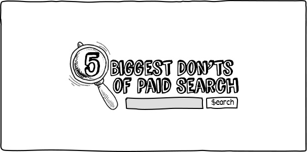 Five Biggest Don'ts of Paid Search