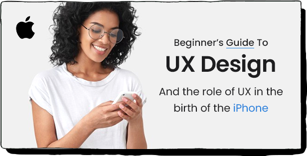 BEGINNER'S GUIDE TO UX DESIGN And the role of UX in the birth of the iPhone