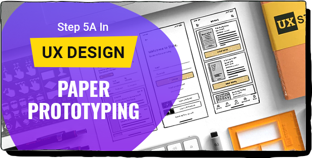 STEP 5A IN UX DESIGN: PAPER PROTOTYPING