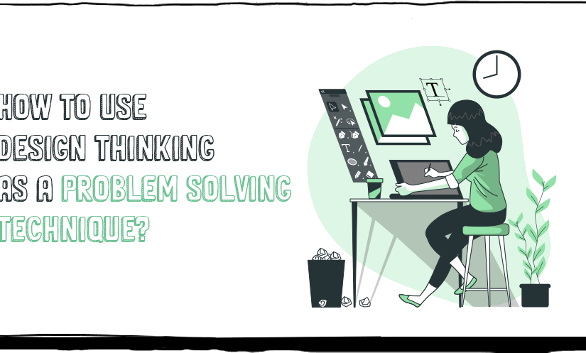 HOW TO USE DESIGN THINKING AS A PROBLEM SOLVING TECHNIQUE