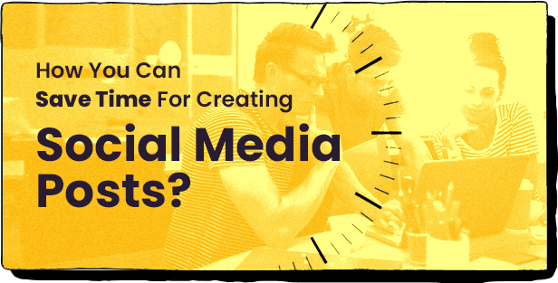 HOW YOU CAN SAVE TIME FOR CREATING SOCIAL MEDIA POSTS
